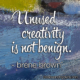 Unused Creativity is not benign.